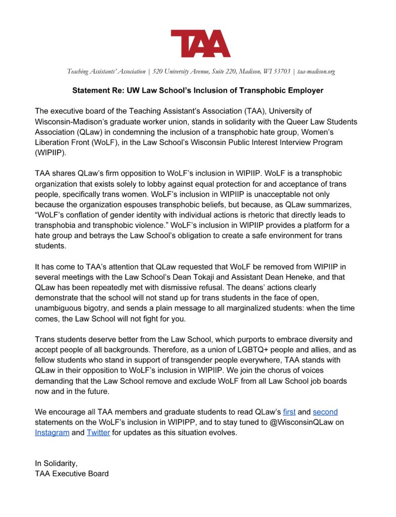 The TAA Executive Board stands in solidarity with the Queer Law Students Association in condemning the inclusion of a transphobic hate group, Women's Liberation Front, in the Law School's Wisconsin Public Interest Interview Program.